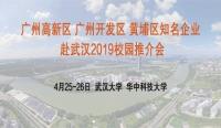 广州高新区 广州开发区 黄埔区知名企业赴武汉2019校园推介会