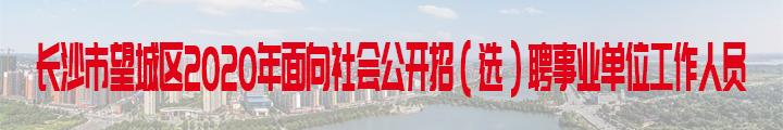 长沙市望城区2020年面向社会公开招(选)聘 事业单位工作人员简章